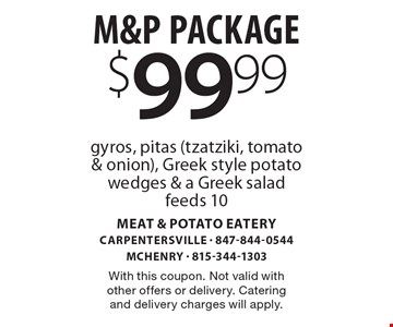 $99.99 M&P Package: gyros, pitas (tzatziki, tomato & onion), Greek style potato wedges & a Greek salad feeds 10. With this coupon. Not valid with other offers or delivery. Catering and delivery charges will apply.