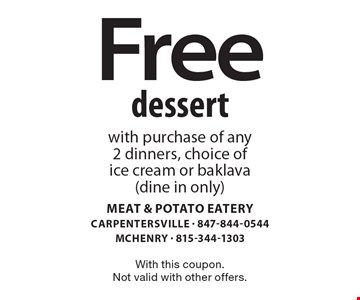 Free dessert with purchase of any 2 dinners, choice of ice cream or baklava (dine in only). With this coupon. Not valid with other offers.