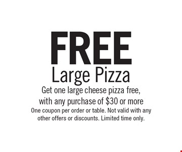 FREE Large Pizza Get one large cheese pizza free,with any purchase of $30 or more. One coupon per order or table. Not valid with any other offers or discounts. Limited time only.