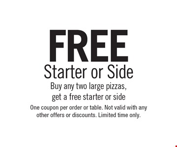 FREE Starter or Side Buy any two large pizzas, get a free starter or side . One coupon per order or table. Not valid with any other offers or discounts. Limited time only.