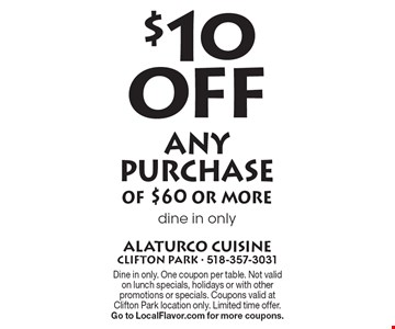 $10 Off any purchase of $60 or more dine in only. Dine in only. One coupon per table. Not valid on lunch specials, holidays or with other promotions or specials. Coupons valid at Clifton Park location only. Limited time offer. Go to LocalFlavor.com for more coupons.
