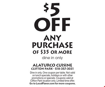 $5 Off any purchase of $35 or more dine in only. Dine in only. One coupon per table. Not valid on lunch specials, holidays or with other promotions or specials. Coupons valid at Clifton Park location only. Limited time offer. Go to LocalFlavor.com for more coupons.