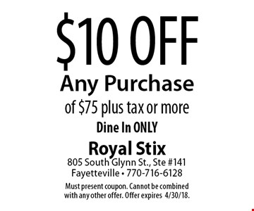 $10 Off Any Purchase of $75 plus tax or more Dine In ONLY. Must present coupon. Cannot be combined with any other offer. Offer expires 4/30/18.