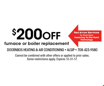 $200 off furnace or boiler replacement. Cannot be combined with other offers or applied to prior sales. Some restrictions apply. Expires 12-31-17.