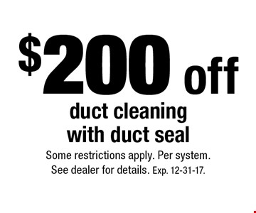 $200 off duct cleaning with duct seal. Some restrictions apply. Per system. See dealer for details. Exp. 12-31-17.