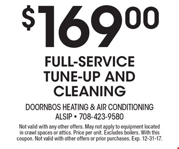 $169.00 Full-service tune-up and cleaning. Not valid with any other offers. May not apply to equipment located in crawl spaces or attics. Price per unit. Excludes boilers. With this coupon. Not valid with other offers or prior purchases. Exp. 12-31-17.
