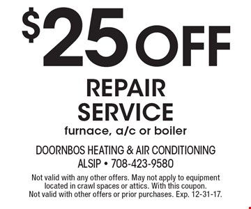 $25 off repair service furnace, a/c or boiler. Not valid with any other offers. May not apply to equipment located in crawl spaces or attics. With this coupon. Not valid with other offers or prior purchases. Exp. 12-31-17.