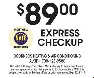 $89.00 Express checkup. Not valid with any other offers. May not apply to equipment located in crawl spaces or attics. Price per unit. Excludes boilers. With this coupon. Not valid with other offers or prior purchases. Exp. 12-31-17.