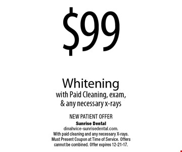 $99 Whiteningwith Paid Cleaning, exam, & any necessary x-rays. Sunrise Dentaldinahvice-sunrisedental.com.With paid cleaning and any necessary X-rays. Must Present Coupon at Time of Service. Offers cannot be combined. Offer expires 12-21-17.