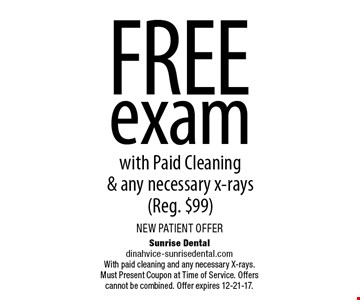 FREE examwith Paid Cleaning& any necessary x-rays(Reg. $99). Sunrise Dentaldinahvice-sunrisedental.comWith paid cleaning and any necessary X-rays.Must Present Coupon at Time of Service. Offers cannot be combined. Offer expires 12-21-17.