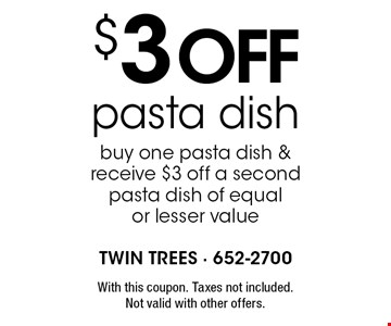 $3 off pasta dish buy one pasta dish & receive $3 off a second pasta dish of equal or lesser value. With this coupon. Taxes not included. Not valid with other offers.