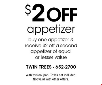 $2 off appetizer buy one appetizer & receive $2 off a second appetizer of equal or lesser value. With this coupon. Taxes not included. Not valid with other offers.