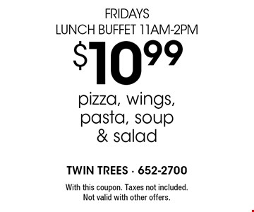 Fridays Lunch Buffet 11am-2pm $10.99 pizza, wings, pasta, soup & salad. With this coupon. Taxes not included. Not valid with other offers.