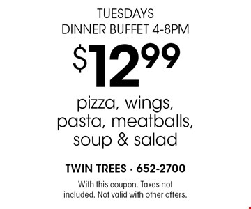 Tuesdays Dinner Buffet 4-8pm $12.99 pizza, wings, pasta, meatballs, soup & salad. With this coupon. Taxes not included. Not valid with other offers.