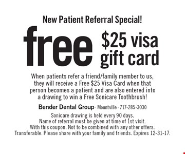 New Patient Referral Special! free $25 visa gift card When patients refer a friend/family member to us, they will receive a Free $25 Visa Card when that person becomes a patient and are also entered into a drawing to win a Free Sonicare Toothbrush!. Sonicare drawing is held every 90 days. Name of referral must be given at time of 1st visit. With this coupon. Not to be combined with any other offers. Transferable. Please share with your family and friends. Expires 12-31-17.