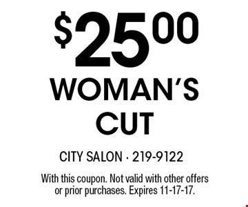 $25.00 WOMAN'S CUT. With this coupon. Not valid with other offers or prior purchases. Expires 11-17-17.
