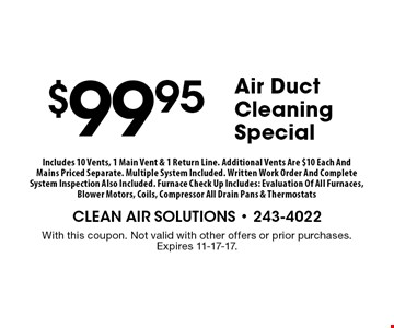 $99.95Air Duct Cleaning Special . With this coupon. Not valid with other offers or prior purchases. Expires 11-17-17.