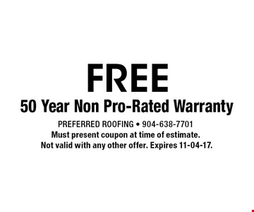 FREE 50 Year Non Pro-Rated Warranty. Preferred Roofing - 904-638-7701Must present coupon at time of estimate. Not valid with any other offer. Expires 11-04-17.