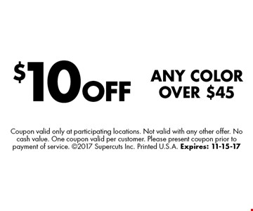 $10 OFF any color over $45. Coupon valid only at participating locations. Not valid with any other offer. No cash value. One coupon valid per customer. Please present coupon prior to payment of service. 2017 Supercuts Inc. Printed U.S.A. Expires: 11-15-17