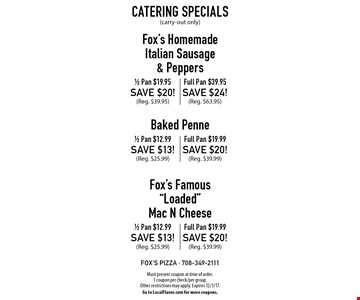 Catering Specials(carry-out only) Fox's Homemade Italian Sausage & Peppers: 1/2 Pan $19.95. SAVE $20! (Reg. $39.95). Full Pan $39.95. SAVE $24! (Reg. $63.95). Baked Penne: 1/2 Pan $12.99. SAVE $13! (Reg. $25.99). Full Pan $19.99. SAVE $20! (Reg. $39.99). Fox's Famous