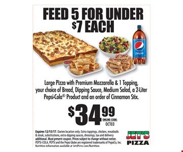 Feed 5 for under $7 each Large Pizza with Premium Mozzarella & 1 Topping, your choice of Bread, Dipping Sauce, Medium Salad a 2-Liter Pepsi-Cola Product and an order of Cinnamon Stix - $34.99 Online code: OCT03. Expires 12-15-17. Darien location only. Extra toppings, chicken, meatballs & steak, substitutions, extra dipping sauces, dressings, tax and delivery additional. Must present coupon. Prices subject to change without notice. PEPSI-COLA, PEPSI and the Pepsi Globe are registered trademarks of PepsiCo, Inc. Nutrition information available at JetsPizza.com/Nutrition