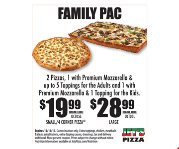 Family Pac 2 Pizzas, 1 with Premium Mozzarella & up to 5 Toppings for the adults and 1 with Premium Mozzarella & 1 Topping for the Kids - $19.99 Small 4 Corner Pizza, $28.99 Large Online code: OCT05. Expires 12-15-17. Darien location only. Extra toppings, chicken, meatballs & steak, substitutions, extra dipping sauces, dressings, tax and delivery additional. Must present coupon. Prices subject to change without notice. Nutrition information available at JetsPizza.com/Nutrition