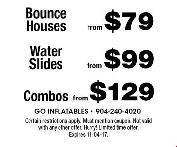 Bounce Houses from $79. Certain restrictions apply. Must mention coupon. Not valid with any other offer. Hurry! Limited time offer. Expires 11-04-17.