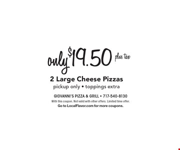 Only $19.50 plus tax for 2 Large Cheese Pizzas. Pickup only. Toppings extra. With this coupon. Not valid with other offers. Limited time offer. Go to LocalFlavor.com for more coupons.