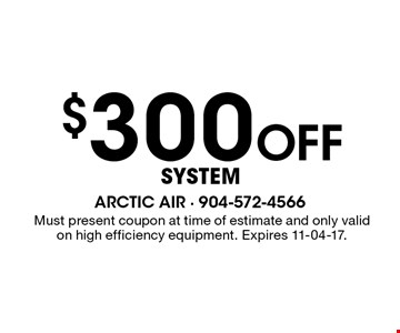 $300 Off System. Must present coupon at time of estimate and only valid on high efficiency equipment. Expires 11-04-17.