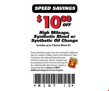 $10.00 OFF High Mileage, Synthetic Blend or Synthetic Oil Change Includes up to 5 Quarts Motor Oil. Some restrictions apply. See store for details. Additional fees for canister oil filters. Good at all 5-minute or take 5 locations. Not valid with fleet discounts. Limit one coupon per vehicle. Coupon must be presented at time of service and may not be combined with other banner, coupon or discount offers. Expires 11-30-17. Additional charge for oil over 5 quarts. MINT 10