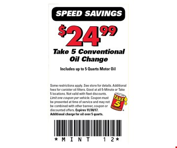 $24.99 Take 5 Conventional Oil Change Includes up to 5 Quarts Motor Oil. Some restrictions apply. See store for details. Additional fees for canister oil filters. Good at all 5-minute or take 5 locations. Not valid with fleet discounts. Limit one coupon per vehicle. Coupon must be presented at time of service and may not be combined with other banner, coupon or discount offers. Expires 11-30-17. Additional charge for oil over 5 quarts. MINT 12