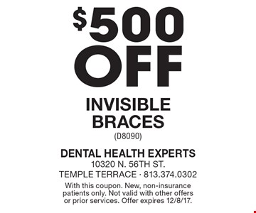 $500 off invisible braces (D8090). With this coupon. New, non-insurance patients only. Not valid with other offers or prior services. Offer expires 12/8/17.