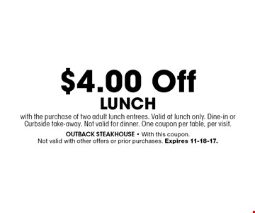 $4.00 Off Lunchwith the purchase of two adult lunch entrees. Valid at lunch only. Dine-in or Curbside take-away. Not valid for dinner. One coupon per table, per visit.. outback steakhouse - With this coupon. Not valid with other offers or prior purchases. Expires 11-18-17.