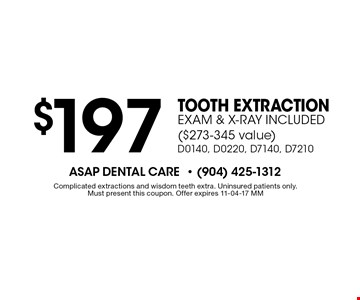 $197 Tooth Extraction EXAM & X-RAY INCLUDED ($273-345 value) D0140, D0220, D7140, D7210. Complicated extractions and wisdom teeth extra. Uninsured patients only. Must present this coupon. Offer expires 11-04-17 MM