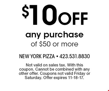 $10 OFF any purchase of $50 or more. Not valid on sales tax. With this coupon. Cannot be combined with any other offer. Coupons not valid Friday or Saturday. Offer expires 11-18-17.