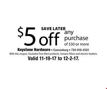 Save Later. $5 off any purchase of $30 or more. With this coupon. Excludes First Alert products, furnace filters and electric heaters. Valid 11-19-17 to 12-2-17.