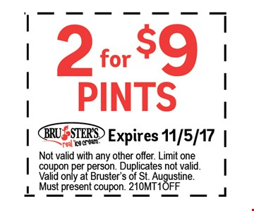 $2 for $9 pints. Expires 11/5/17 Not valid with any other offer. Limit one coupon per person. Duplicates not valid. Valid only at Bruster's of St. Augustine.Must present coupon. 210MTBOGO