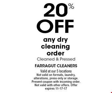 20% OF Fany dry cleaning order Cleaned & Pressed. Farragut cleaners Valid at our 5 locations Not valid on formals, laundry, alterations, press only or storage. Present coupon with incoming order. Not valid with other offers. Offer expires 11-17-17