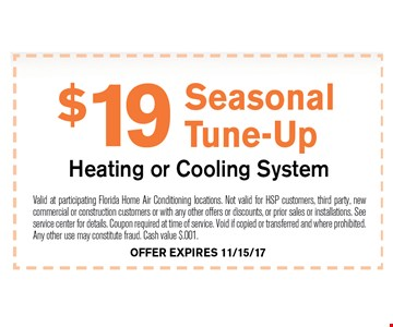 $19 Seasonal Tune-Up. Valid at participating Florida Home Air Conditioning locations. Not valid for HSP customers, third party, new commercial or construction customers or with any other offers or discounts, or prior sales or installations. See service center for details. Coupon required at time of service. Void if copied or transferred and where prohibited. Any other use may constitute fraud. Cash value $.001. 11-15-17