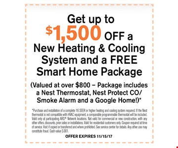 get up to $1,500 off New Heating & Cooling System and a FREE Smart Home Package. *Purchase and installation of a complete 16 SEER or higher heating and cooling system required. If the Nest thermostat is not compatible with HVAC equipment, a comparable programmable thermostat will be included. Valid only at participating ARS Network locations. Not valid for commercial or new construction, with any other offers, discounts, prior sales or installations. Valid for residential customers only. Coupon required at time of service. Void if copied or transferred and where prohibited. See service center for details. Any other use may constitute fraud. Cash value $.001. 11-15-17