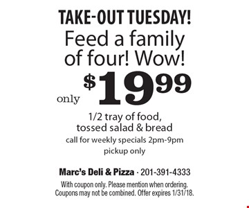 Take-Out Tuesday! only $19.99 Feed a family of four! Wow! 1/2 tray of food, tossed salad & bread. Call for weekly specials. 2pm-9pm pickup only. With coupon only. Please mention when ordering. Coupons may not be combined. Offer expires 1/31/18.