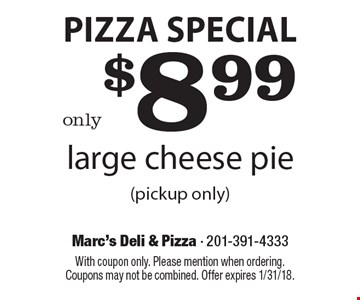 Pizza Special only $8.99 large cheese pie (pickup only). With coupon only. Please mention when ordering. Coupons may not be combined. Offer expires 1/31/18.