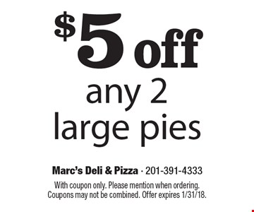 $5 off any 2 large pies. With coupon only. Please mention when ordering. Coupons may not be combined. Offer expires 1/31/18.
