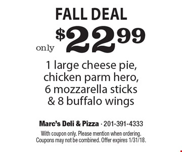 Fall Deal only $22.99 1 large cheese pie, chicken parm hero, 6 mozzarella sticks & 8 buffalo wings. With coupon only. Please mention when ordering. Coupons may not be combined. Offer expires 1/31/18.