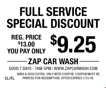 $9.25 Full Service Special Discount. Reg. price $13.00. Vans & SUVs extra. Only with coupon. Coupon must be printed for redemption. Offer expires 1/31/18.CL/FL