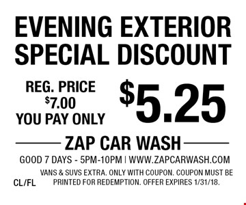 $5.25 Evening Exterior Special Discount. Reg. price $7.00. Vans & SUVs extra. Only with coupon. Coupon must be printed for redemption. Offer expires 1/31/18. CL/FL