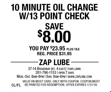 Save $8.00 10 Minute Oil Change W/13 Point Check. You pay $23.95 plus tax. Reg. price $31.95. Valid on most cars. Only with coupon. Coupon must be printed for redemption. Offer expires 1/31/18.CL/FL