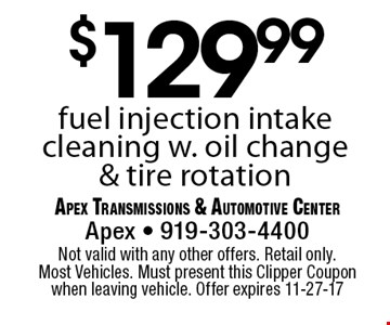 $129.99fuel injection intake cleaning w. oil change & tire rotation. Apex Transmissions & Automotive CenterApex - 919-303-4400 Not valid with any other offers. Retail only. Most Vehicles. Must present this Clipper Coupon when leaving vehicle. Offer expires 11-27-17