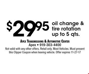 $29.95oil change & tire rotation up to 5 qts.. Apex Transmissions & Automotive CenterApex - 919-303-4400 Not valid with any other offers. Retail only. Most Vehicles. Must present this Clipper Coupon when leaving vehicle. Offer expires 11-27-17