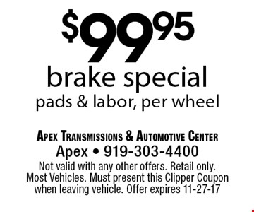 $99.95brake specialpads & labor, per wheel. Apex Transmissions & Automotive CenterApex - 919-303-4400 Not valid with any other offers. Retail only. Most Vehicles. Must present this Clipper Coupon when leaving vehicle. Offer expires 11-27-17